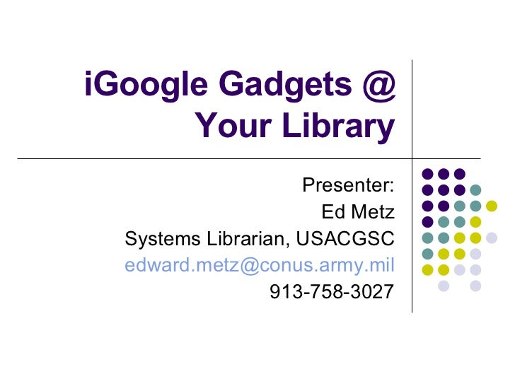iGoogle Gadgets @ Your Library Presenter: Ed Metz Systems Librarian, USACGSC [email_address] 913-758-3027