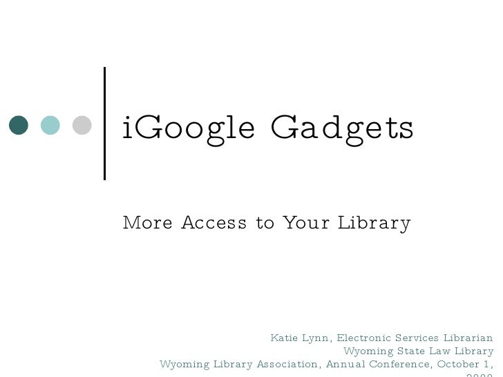 iGoogle Gadgets More Access to Your Library Katie Lynn, Electronic Services Librarian Wyoming State Law Library Wyoming Li...