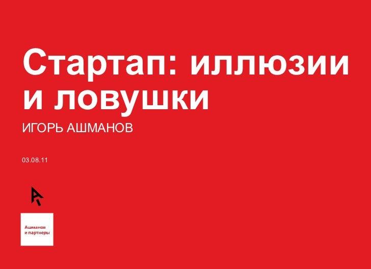 Стартап: иллюзии и ловушки ИГОРЬ АШМАНОВ 03.08.11