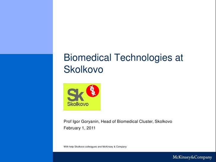 Biomedical Technologies at Skolkovo<br />Skolkovo<br />Prof Igor Goryanin, Head of Biomedical Cluster, Skolkovo<br />Febru...