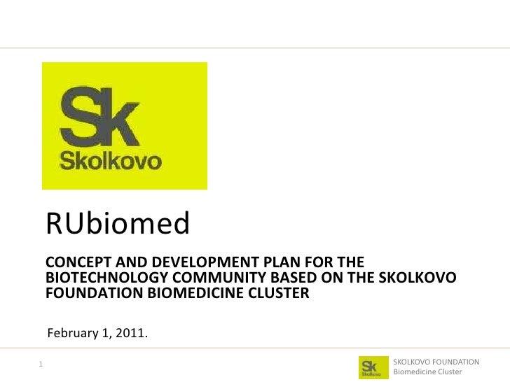 CONCEPT AND DEVELOPMENT PLAN FOR THE BIOTECHNOLOGY COMMUNITY BASED ON THE SKOLKOVO FOUNDATION BIOMEDICINE CLUSTER<br />RUb...