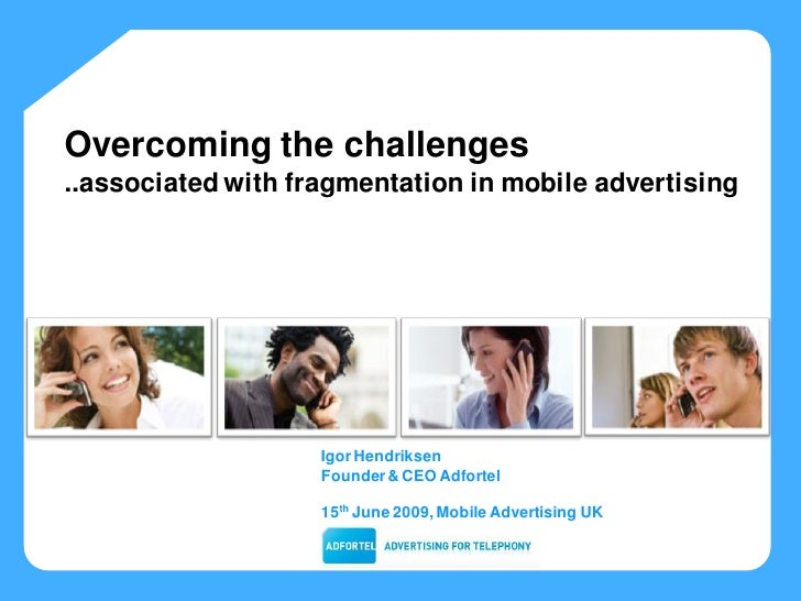 Overcoming the challenges ..associated with fragmentation in mobile advertising s®                         Igor Hendriksen...