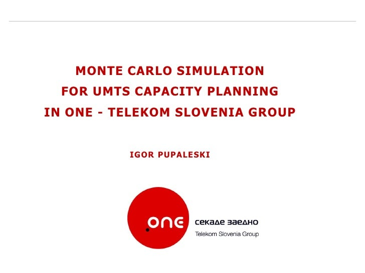MONTE CARLO SIMULATION   FOR UMTS CAPACITY PLANNING IN ONE - TELEKOM SLOVENIA GROUP             IGOR PUPALESKI            ...