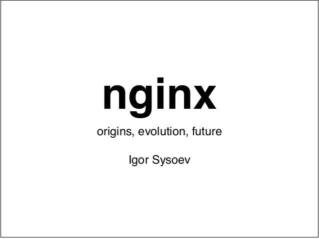 nginx origins, evolution, future! !  Igor Sysoev