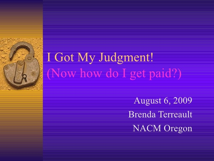I Got My Judgment!  (Now how do I get paid?) August 6, 2009 Brenda Terreault NACM Oregon