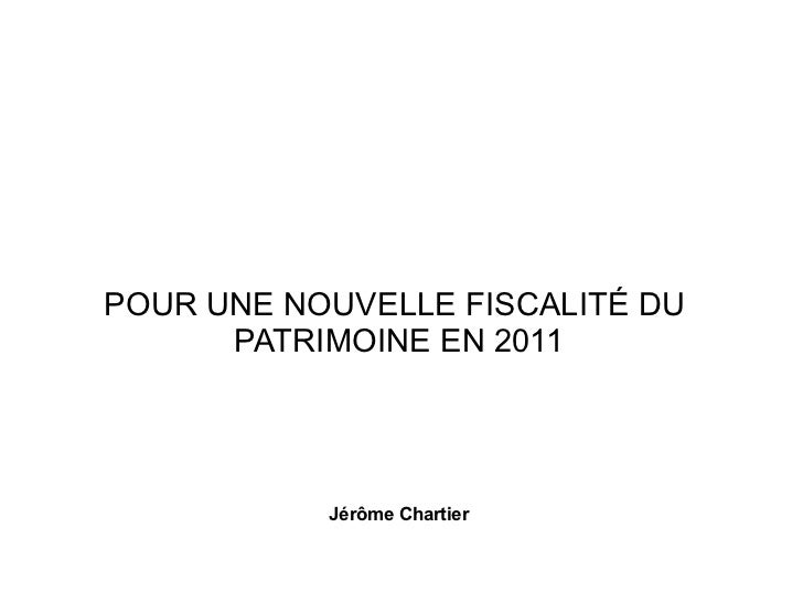 POUR UNE NOUVELLE FISCALITÉ DU      PATRIMOINE EN 2011           Jérôme Chartier