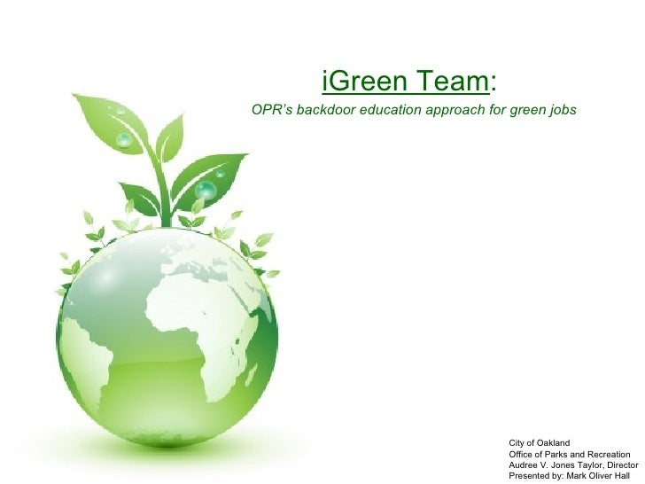 iGreen   Team :  OPR's backdoor education approach for green jobs City of Oakland Office of Parks and Recreation Audree V....