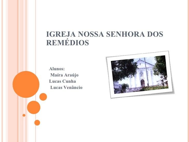 IGREJA NOSSA SENHORA DOS REMÉDIOS Alunos: Maíra Araújo  Lucas Cunha  Lucas Venâncio