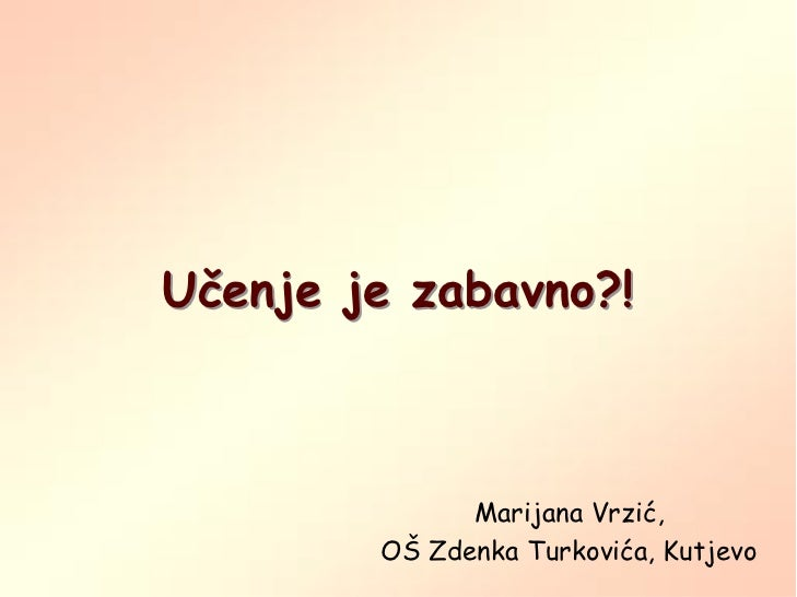 Učenje je zabavno?!              Marijana Vrzić,        OŠ Zdenka Turkovića, Kutjevo