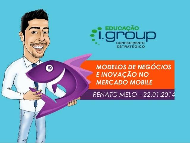 MODELOS DE NEGÓCIOS E INOVAÇÃO NO MERCADO MOBILE RENATO MELO – 22.01.2014