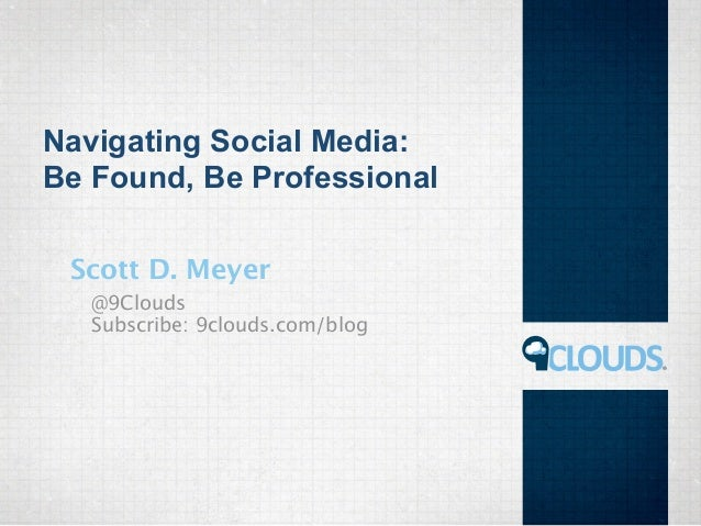 Navigating Social Media: Be Found, Be Professional Scott D. Meyer @9Clouds Subscribe: 9clouds.com/blog