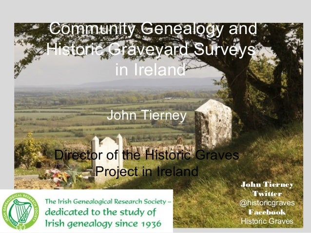 Community Genealogy andHistoric Graveyard Surveysin IrelandJohn TierneyDirector of the Historic GravesProject in IrelandJo...