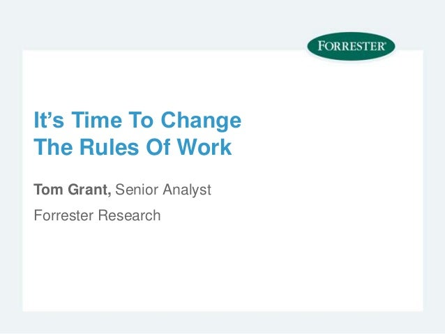 It's Time To ChangeThe Rules Of WorkTom Grant, Senior AnalystForrester Research