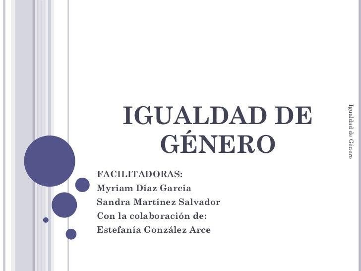 IGUALDAD DE GÉNERO FACILITADORAS:  Myriam Díaz García Sandra Martínez Salvador Con la colaboración de: Estefanía González ...