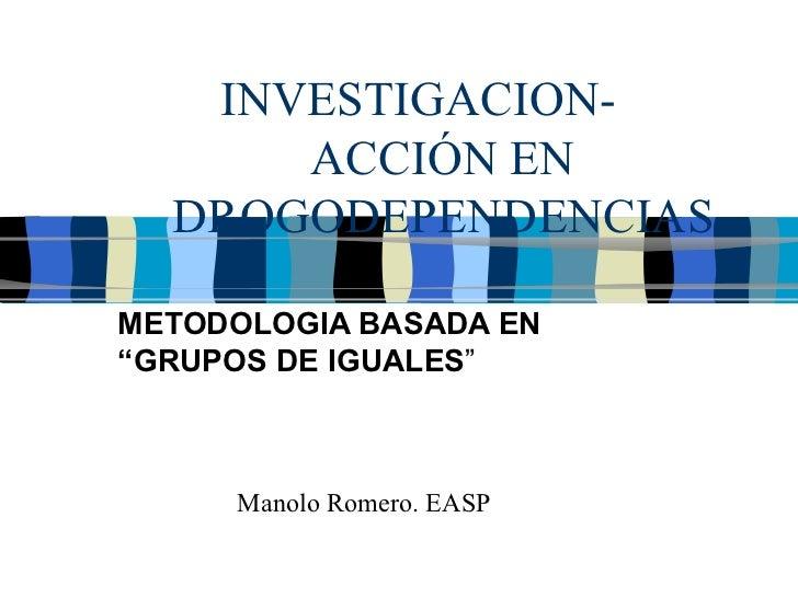 """INVESTIGACION-  ACCIÓN EN DROGODEPENDENCIAS METODOLOGIA BASADA EN """"GRUPOS DE IGUALES """" Manolo Romero. EASP"""