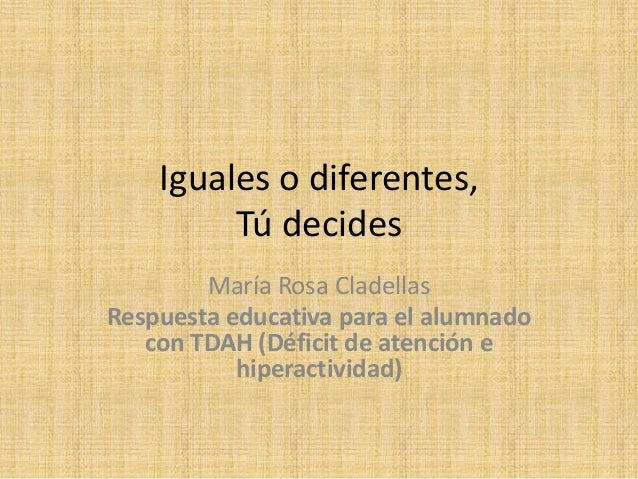 Iguales o diferentes,  Tú decides  María Rosa Cladellas  Respuesta educativa para el alumnado  con TDAH (Déficit de atenci...