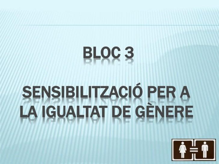 BLOC 3SENSIBILITZACIÓ PER ALA IGUALTAT DE GÈNERE
