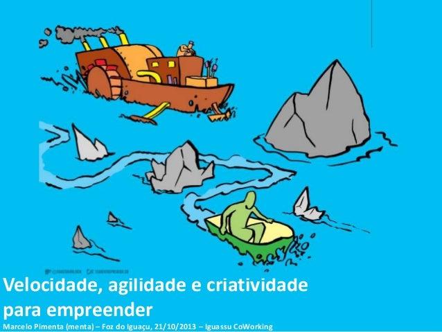 Velocidade, agilidade e criatividade para empreender Marcelo Pimenta (menta) – Foz do Iguaçu, 21/10/2013 – Iguassu CoWorki...