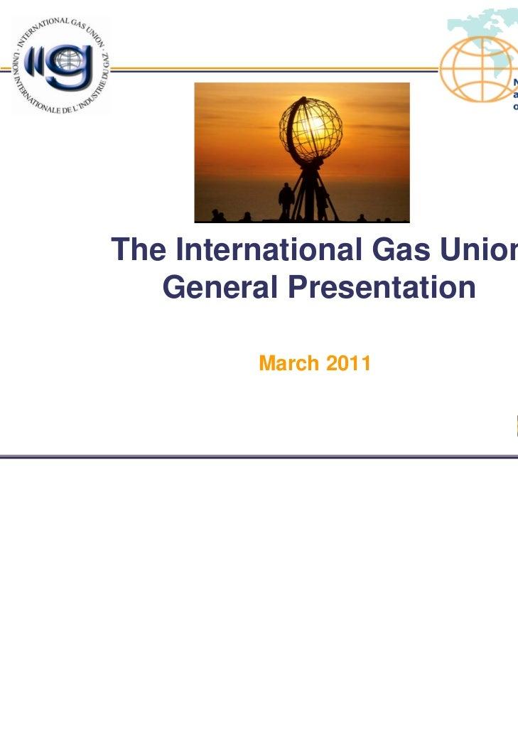 The International Gas Union   General Presentation         March 2011