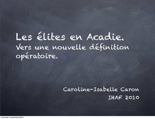 Les élites en Acadie. Vers une nouvelle définition opératoire. Caroline-Isabelle Caron IHAF 2010 mercredi 3 novembre 2010