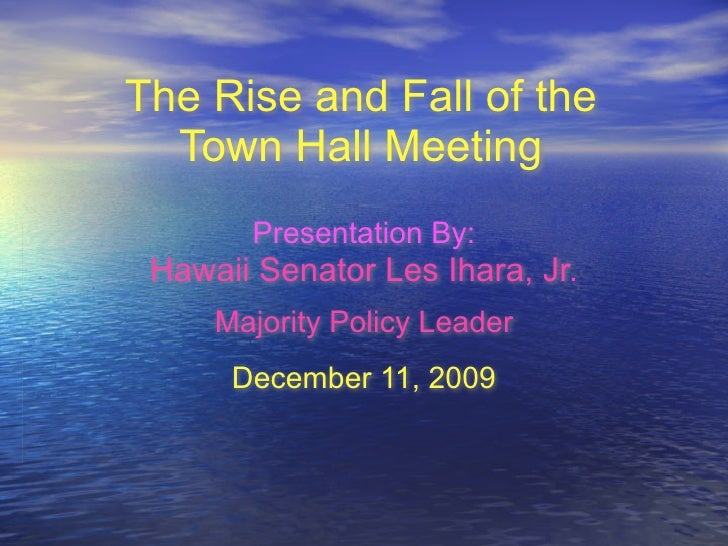 The Rise and Fall of the   Town Hall Meeting        Presentation By:  Hawaii Senator Les Ihara, Jr.      Majority Policy L...
