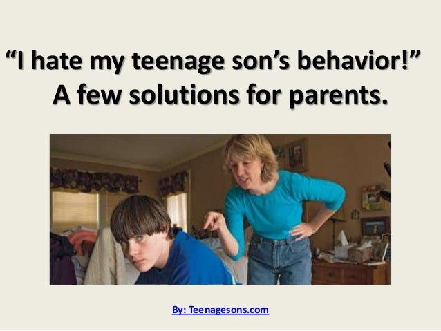 I hate my teenage sons behavior! A few solutions for