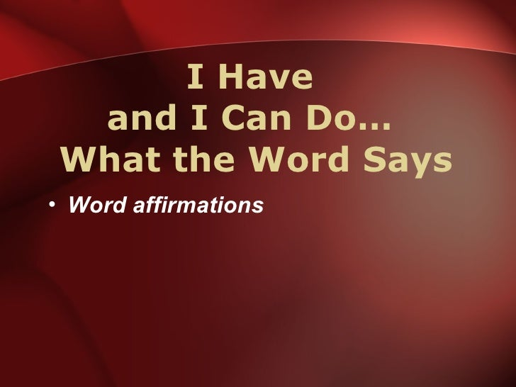 I Have  and I Can Do…  What the Word Says <ul><li>Word affirmations </li></ul>