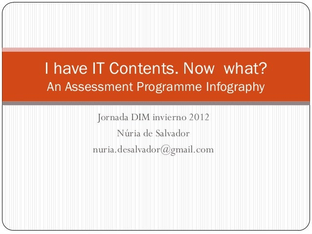 I have IT Contents. Now what?An Assessment Programme Infography        Jornada DIM invierno 2012             Núria de Salv...