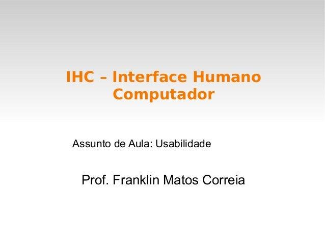 Prof. Franklin Matos Correia IHC – Interface Humano Computador Assunto de Aula: Usabilidade