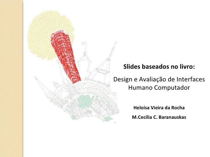 Slides baseados no livro: Design e Avaliação de Interfaces Humano Computador Heloísa Vieira da Rocha M.Cecília C. Baranaus...
