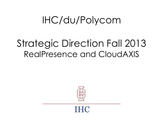 IHC/du/Polycom  Strategic Direction Fall 2013 RealPresence and CloudAXIS  IHC