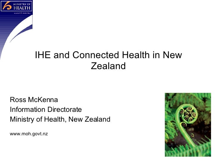 Ross McKenna Information Directorate Ministry of Health, New Zealand www.moh.govt.nz IHE and Connected Health in New Zealand