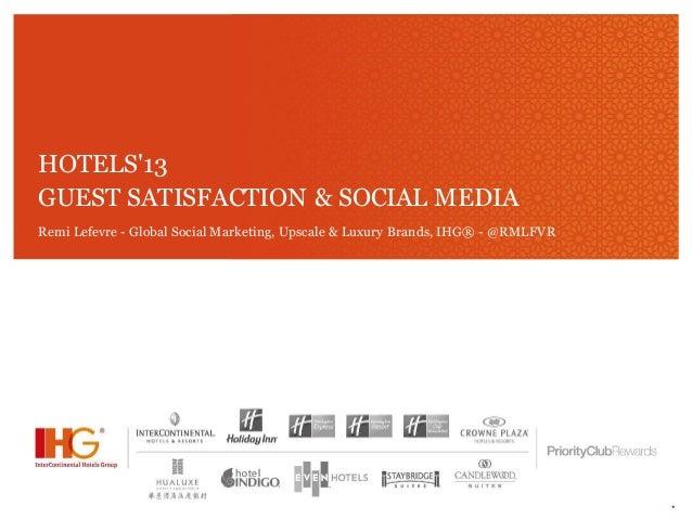 *HOTELS13GUEST SATISFACTION & SOCIAL MEDIARemi Lefevre - Global Social Marketing, Upscale & Luxury Brands, IHG® - @RMLFVR