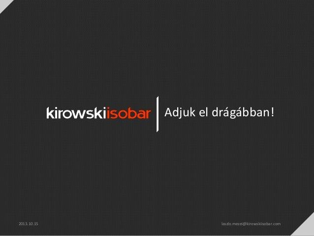 Adjuk el drágábban!  2013.10.15  laszlo.mezei@kirowskiisobar.com