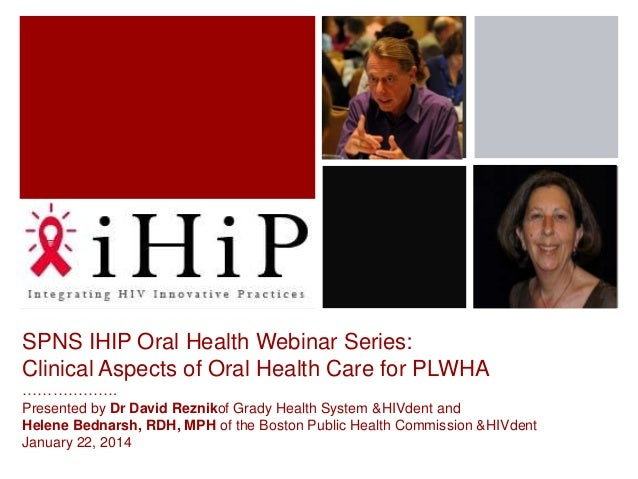 SPNS IHIP Oral Health Webinar Series: Clinical Aspects of Oral Health Care for PLWHA ………………. Presented by Dr David Rezniko...