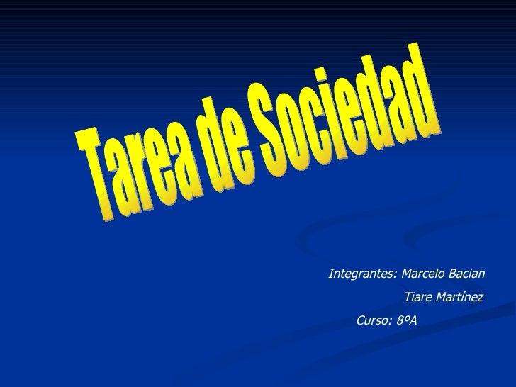 Tarea de Sociedad Integrantes: Marcelo Bacian  Tiare Martínez  Curso: 8ºA