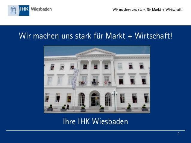 Wir machen uns stark für Markt + Wirtschaft! 1 Wir machen uns stark für Markt + Wirtschaft! Ihre IHK Wiesbaden