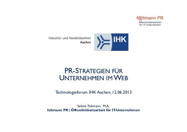 PR-STRATEGIEN FÜRUNTERNEHMEN IM WEBTechnologieforum IHK Aachen, 12.06.2013Sabine Faltmann, M.A.faltmann PR | Öffentlichkei...