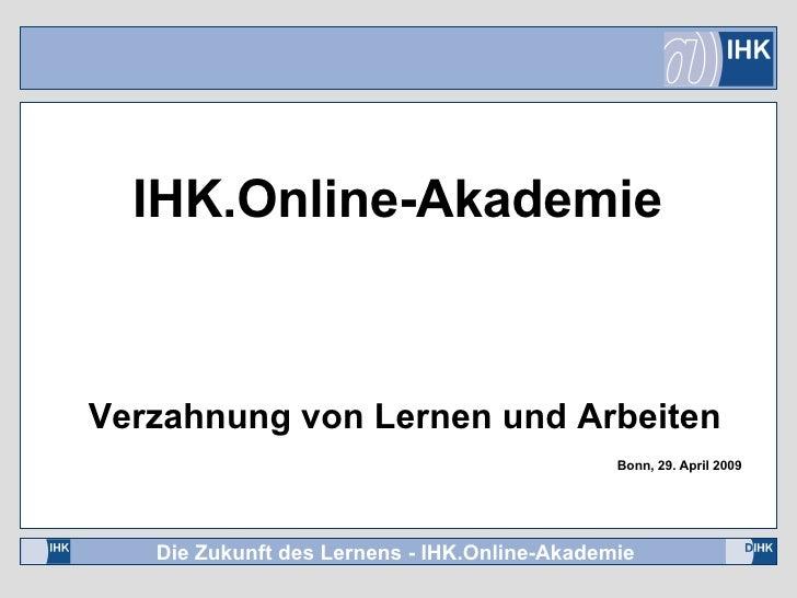 Verzahnung von Lernen und Arbeiten Bonn, 29. April 2009 IHK.Online-Akademie
