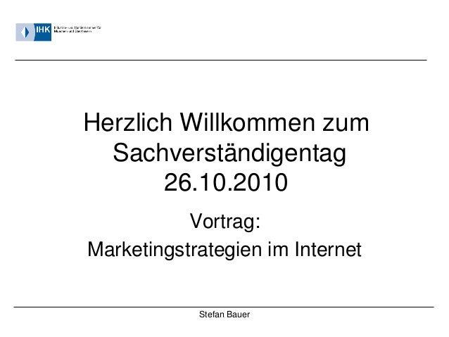 Stefan Bauer Herzlich Willkommen zum Sachverständigentag 26.10.2010 Vortrag: Marketingstrategien im Internet