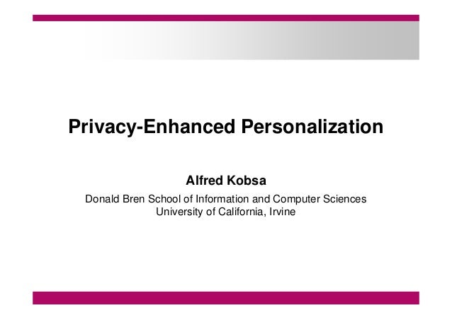 Privacy-Enhanced Personalization Alfred Kobsa Donald Bren School of Information and Computer Sciences University of Califo...