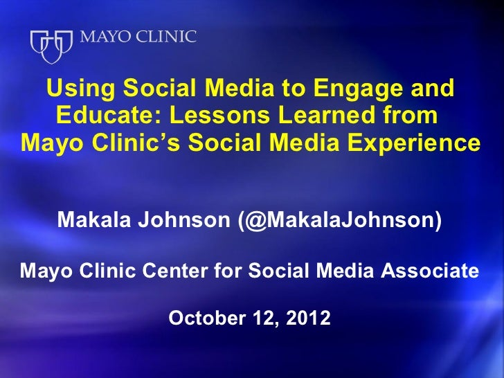 Using Social Media to Engage and  Educate: Lessons Learned fromMayo Clinic's Social Media Experience   Makala Johnson (@Ma...