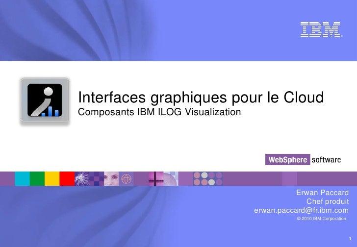 Interfaces graphiques pour le CloudComposants IBM ILOG Visualization<br />Erwan Paccard<br />Chef produit<br />erwan.pacca...