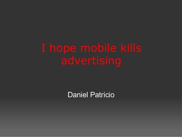 I hope mobile kills advertising  DanielPatricio