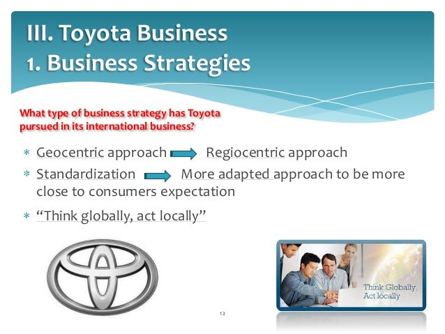 toyota strategies Toyota's global strategy on production is simple: toyota production systems (tps) tps was designed by taiichi ohno who was in charge of production for toyota after wwii.
