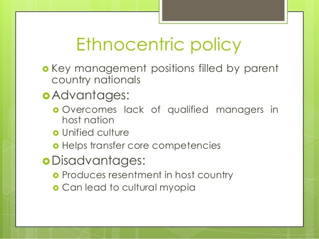 merits and demerits of ethnocentrism Start studying international business chapter 17 learn vocabulary disadvantages of ethnocentric staffing policy advantages of poly-centric staffing policy.