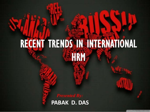 RECENT TRENDS IN INTERNATIONAL             HRM         Presented By:       PABAK D. DAS