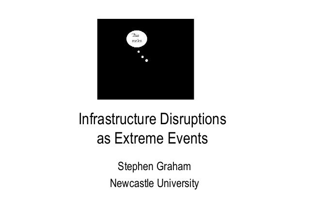 Infrastructure Disruptions as Extreme Events Stephen Graham Newcastle University IHRR Seminar