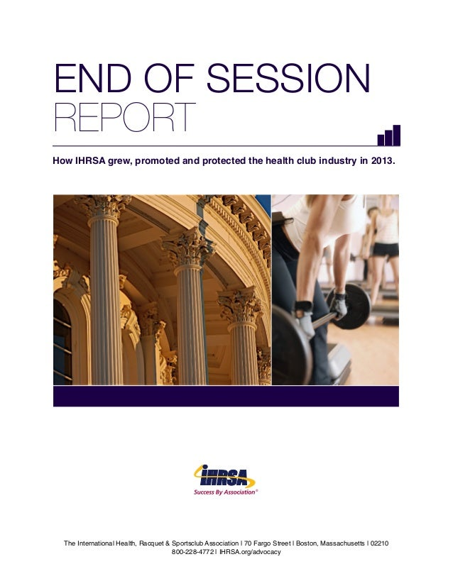 END OF SESSION REPORT How IHRSA grew, promoted and protected the health club industry in 2013.  ®  The International Healt...