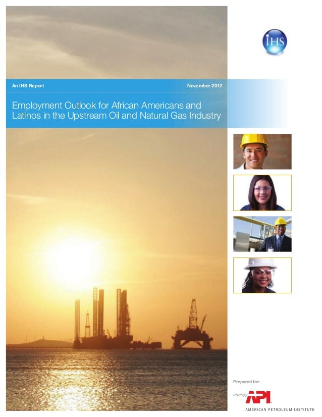 November 2012 Employment Outlook for African Americans and Latinos in the Upstream Oil and Natural Gas Industry An IHS Rep...